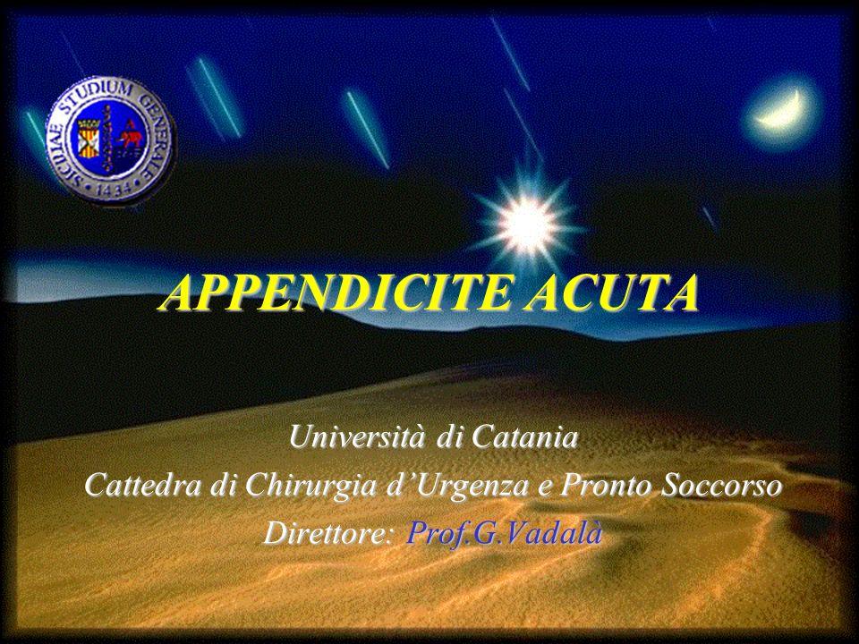 APPENDICITE ACUTA Università di Catania Cattedra di Chirurgia dUrgenza e Pronto Soccorso Direttore: Prof.G.Vadalà