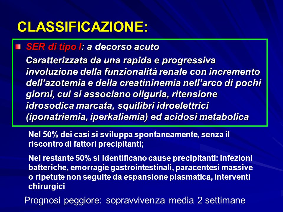 CLASSIFICAZIONE: SER di tipo I: a decorso acuto Caratterizzata da una rapida e progressiva involuzione della funzionalità renale con incremento dellazotemia e della creatininemia nellarco di pochi giorni, cui si associano oliguria, ritensione idrosodica marcata, squilibri idroelettrici (iponatriemia, iperkaliemia) ed acidosi metabolica Caratterizzata da una rapida e progressiva involuzione della funzionalità renale con incremento dellazotemia e della creatininemia nellarco di pochi giorni, cui si associano oliguria, ritensione idrosodica marcata, squilibri idroelettrici (iponatriemia, iperkaliemia) ed acidosi metabolica Nel 50% dei casi si sviluppa spontaneamente, senza il riscontro di fattori precipitanti; Nel restante 50% si identificano cause precipitanti: infezioni batteriche, emorragie gastrointestinali, paracentesi massive o ripetute non seguite da espansione plasmatica, interventi chirurgici Prognosi peggiore: sopravvivenza media 2 settimane