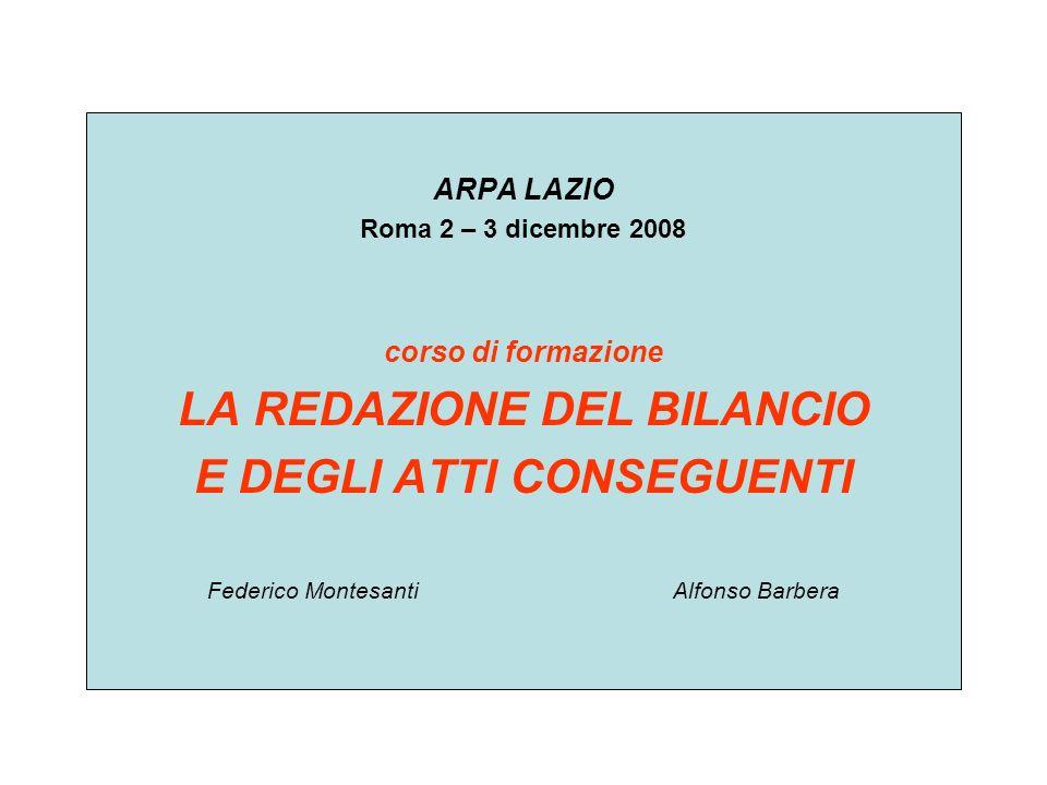 ARPA LAZIO Roma 2 – 3 dicembre 2008 corso di formazione LA REDAZIONE DEL BILANCIO E DEGLI ATTI CONSEGUENTI Federico Montesanti Alfonso Barbera