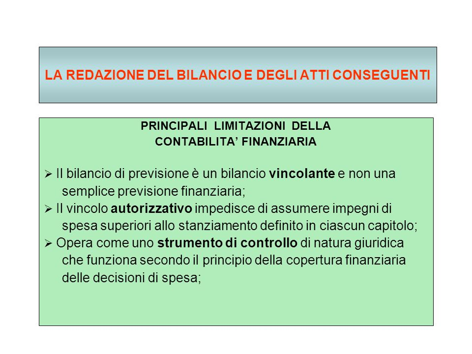 LA REDAZIONE DEL BILANCIO E DEGLI ATTI CONSEGUENTI PRINCIPALI LIMITAZIONI DELLA CONTABILITA FINANZIARIA Il bilancio di previsione è un bilancio vincolante e non una semplice previsione finanziaria; Il vincolo autorizzativo impedisce di assumere impegni di spesa superiori allo stanziamento definito in ciascun capitolo; Opera come uno strumento di controllo di natura giuridica che funziona secondo il principio della copertura finanziaria delle decisioni di spesa;