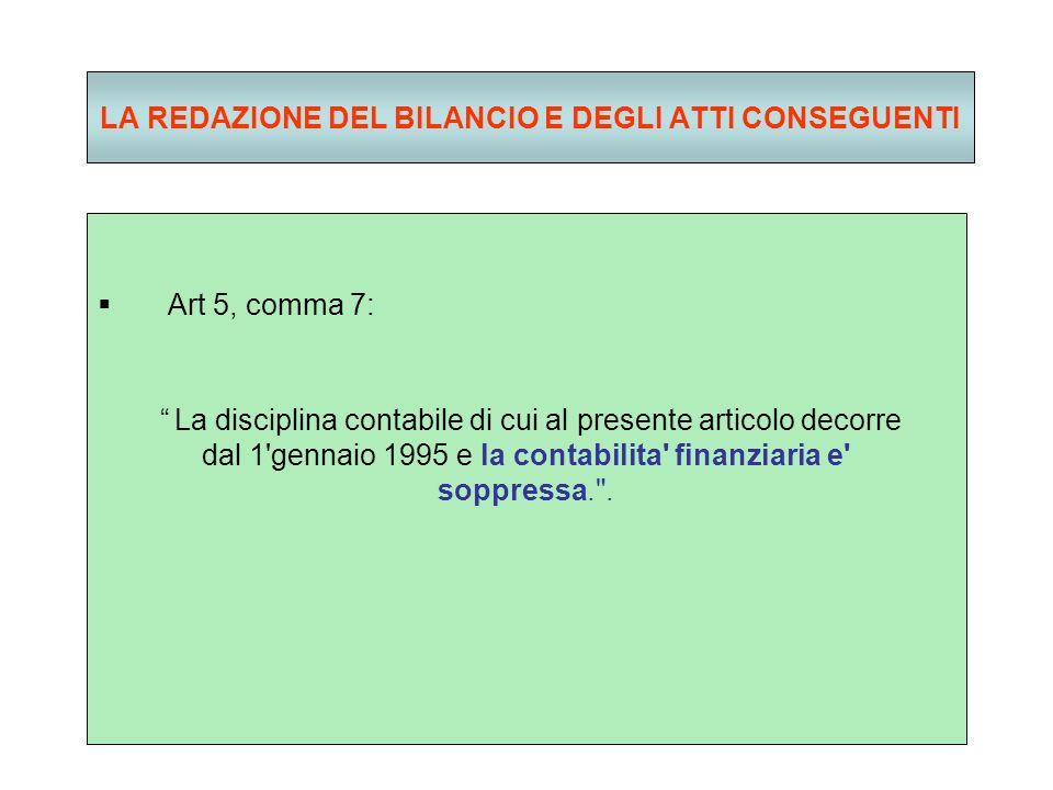 LA REDAZIONE DEL BILANCIO E DEGLI ATTI CONSEGUENTI Art 5, comma 7: La disciplina contabile di cui al presente articolo decorre dal 1 gennaio 1995 e la contabilita finanziaria e soppressa. .