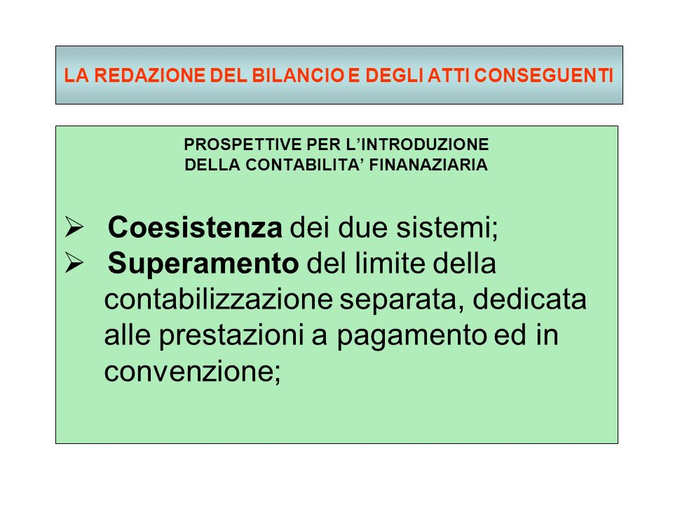 LA REDAZIONE DEL BILANCIO E DEGLI ATTI CONSEGUENTI PROSPETTIVE PER LINTRODUZIONE DELLA CONTABILITA FINANAZIARIA Coesistenza dei due sistemi; Superamento del limite della contabilizzazione separata, dedicata alle prestazioni a pagamento ed in convenzione;