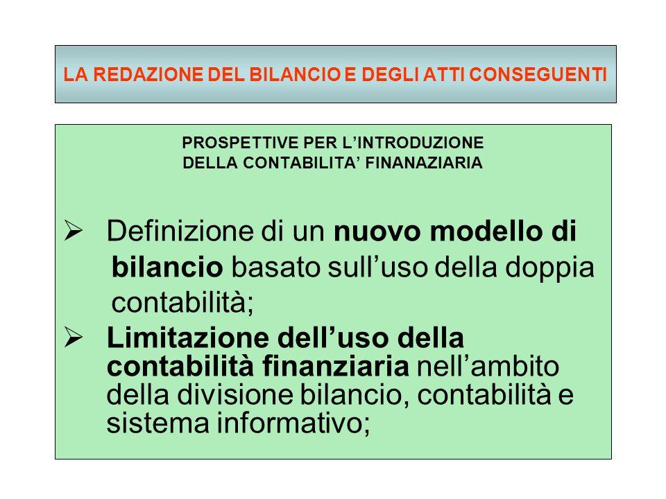 LA REDAZIONE DEL BILANCIO E DEGLI ATTI CONSEGUENTI PROSPETTIVE PER LINTRODUZIONE DELLA CONTABILITA FINANAZIARIA Definizione di un nuovo modello di bilancio basato sulluso della doppia contabilità; Limitazione delluso della contabilità finanziaria nellambito della divisione bilancio, contabilità e sistema informativo;