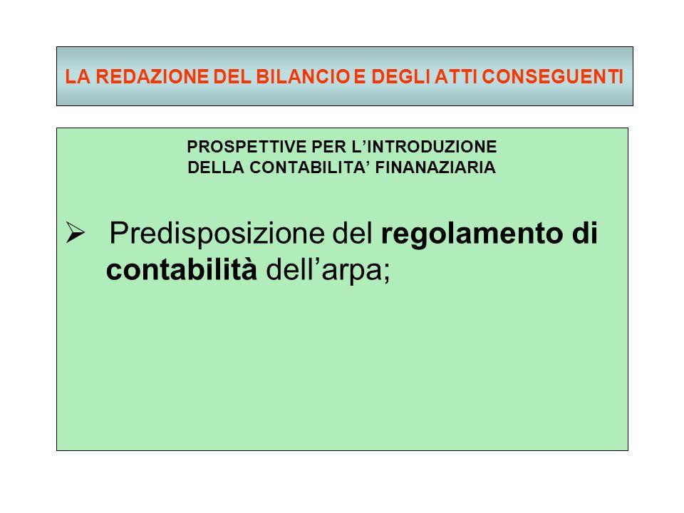 LA REDAZIONE DEL BILANCIO E DEGLI ATTI CONSEGUENTI PROSPETTIVE PER LINTRODUZIONE DELLA CONTABILITA FINANAZIARIA Predisposizione del regolamento di contabilità dellarpa;