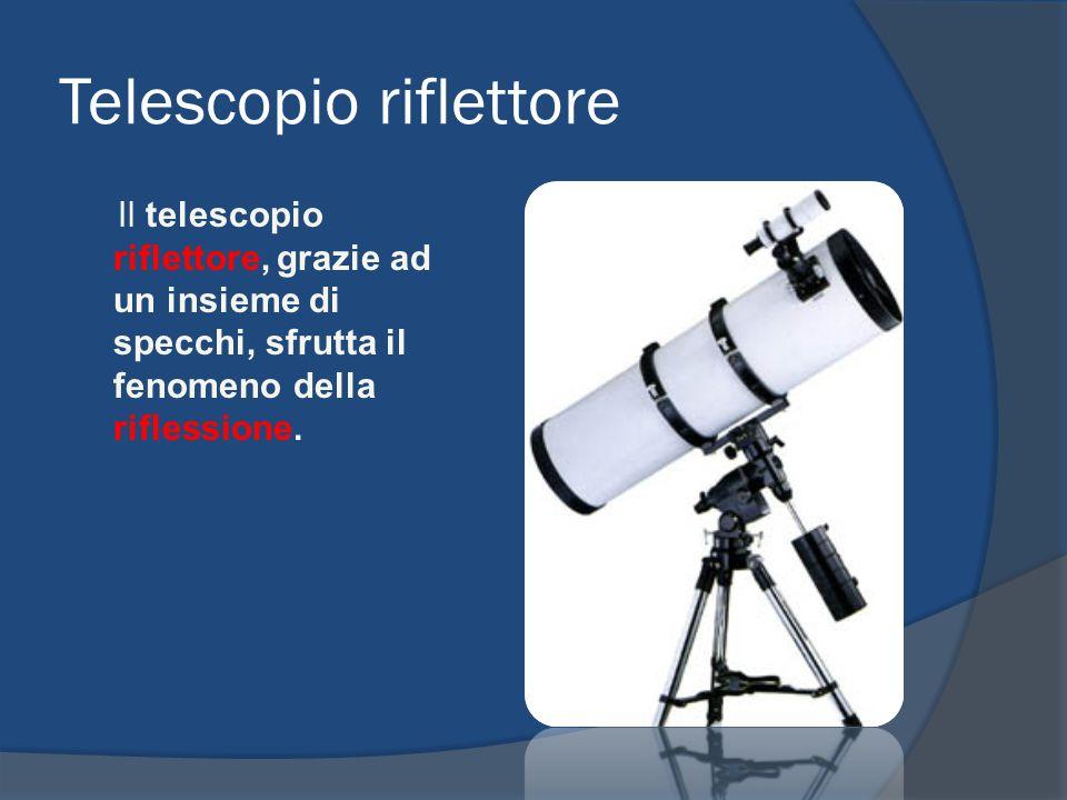 Telescopio riflettore Il telescopio riflettore, grazie ad un insieme di specchi, sfrutta il fenomeno della riflessione.