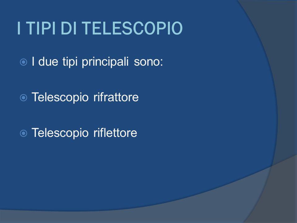 I TIPI DI TELESCOPIO I due tipi principali sono: Telescopio rifrattore Telescopio riflettore