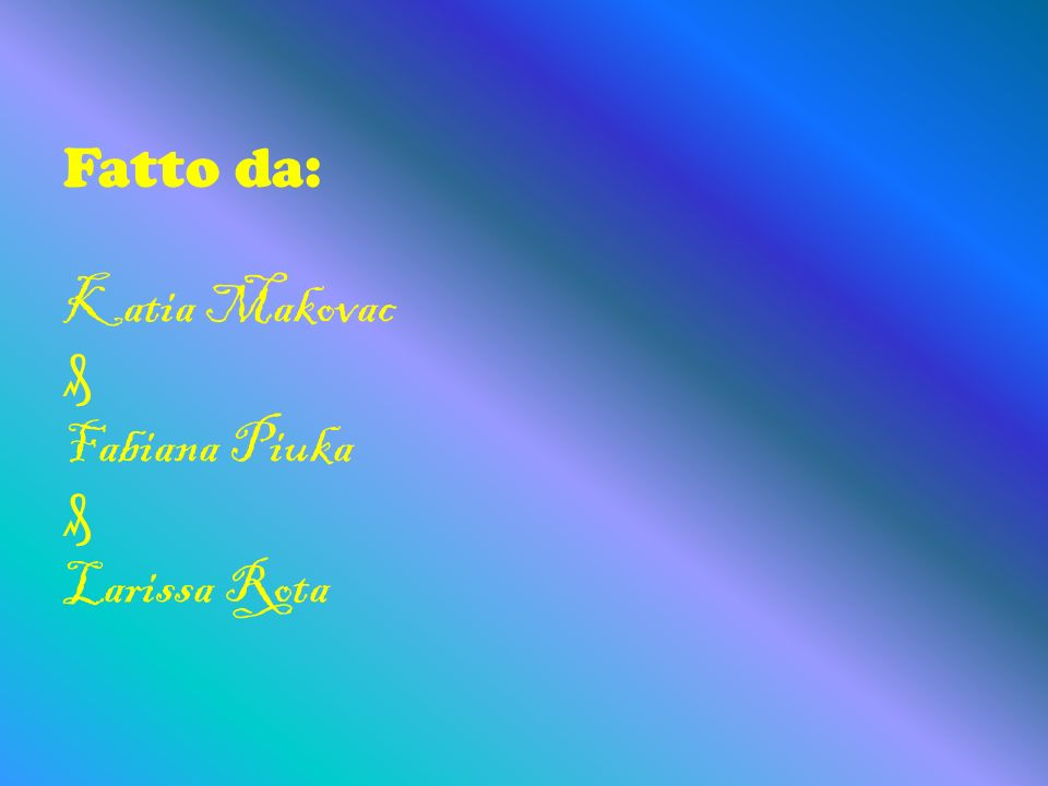 Fatto da: Katia Makovac Fabiana Piuka Larissa Rota