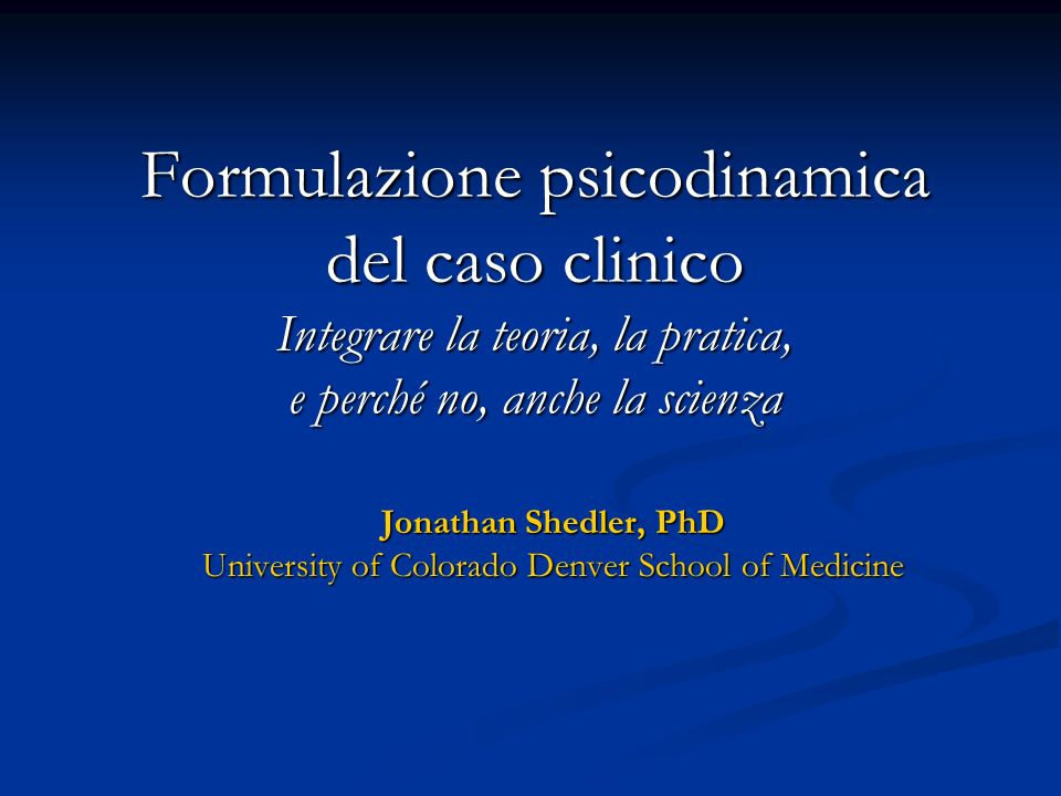 Formulazione psicodinamica del caso clinico Integrare la teoria, la pratica, e perché no, anche la scienza Jonathan Shedler, PhD University of Colorad