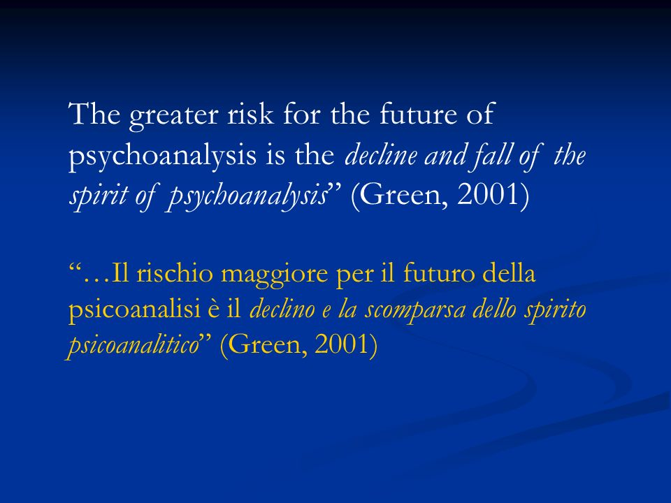 The greater risk for the future of psychoanalysis is the decline and fall of the spirit of psychoanalysis (Green, 2001) …Il rischio maggiore per il fu