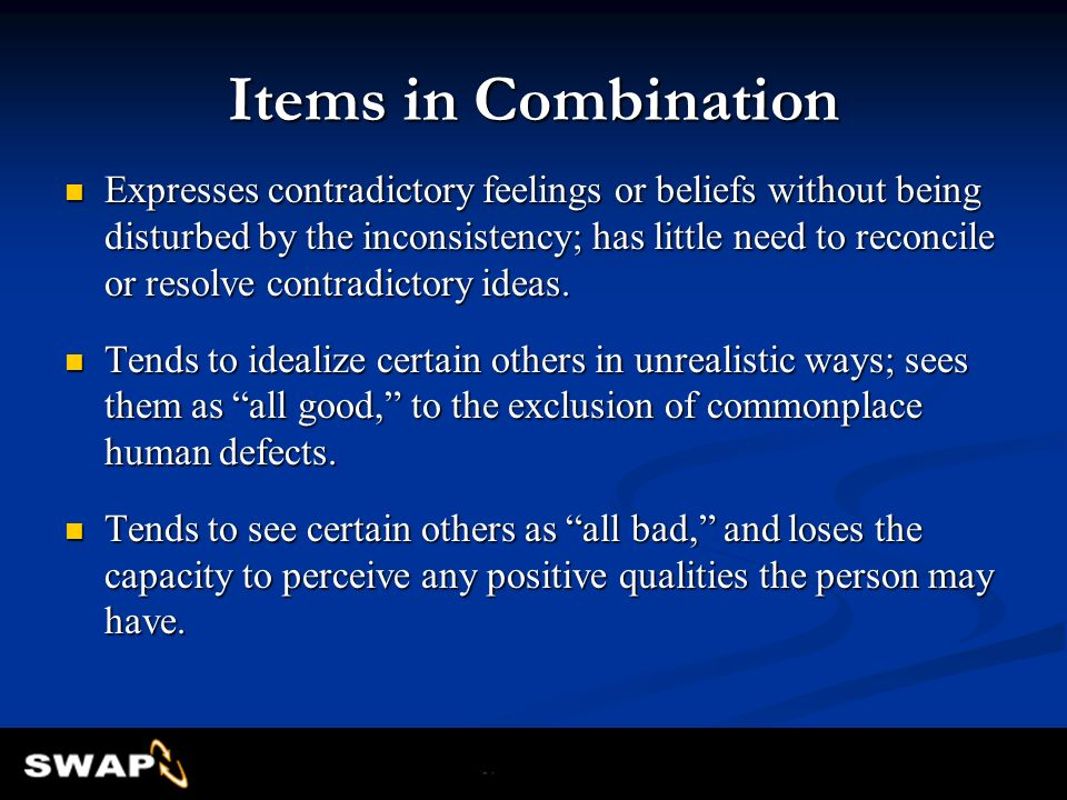 Items in Combination Expresses contradictory feelings or beliefs without being disturbed by the inconsistency; has little need to reconcile or resolve