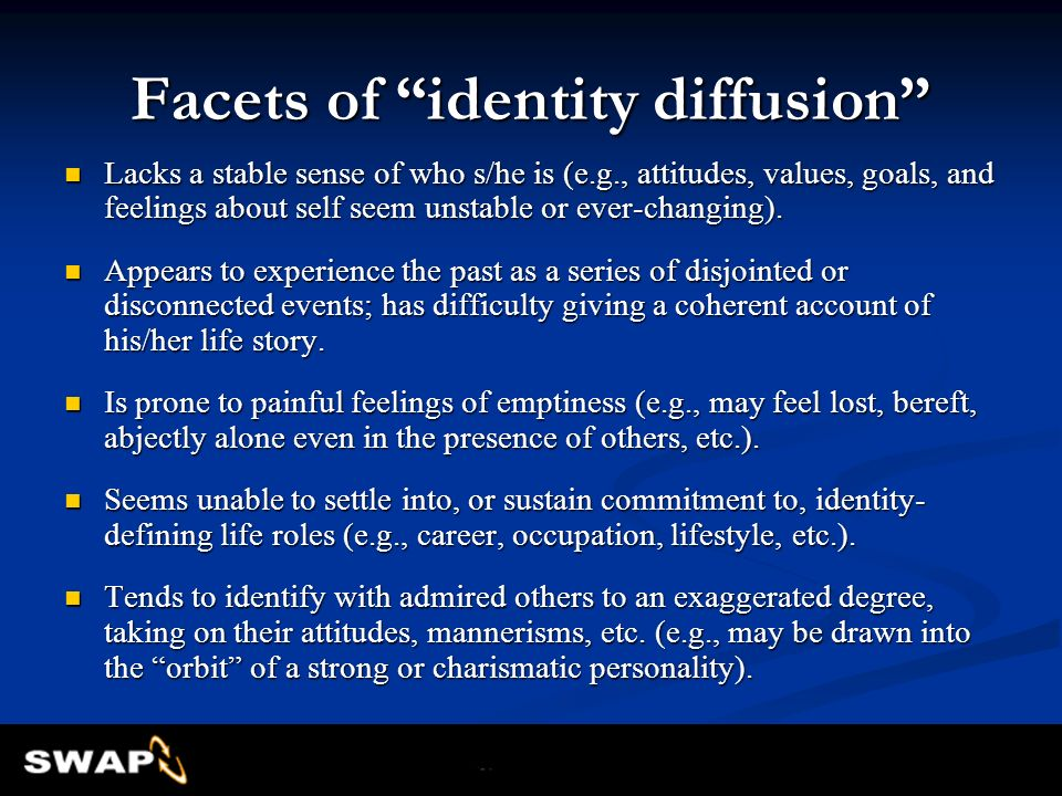 Facets of identity diffusion Lacks a stable sense of who s/he is (e.g., attitudes, values, goals, and feelings about self seem unstable or ever-changi