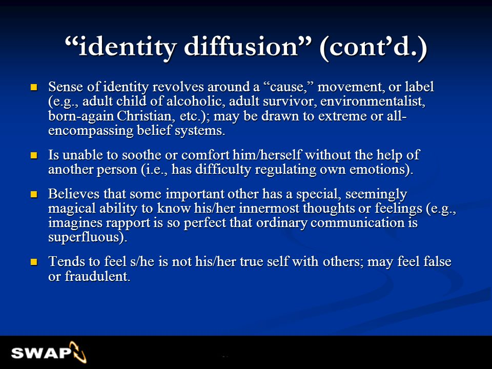 identity diffusion (contd.) Sense of identity revolves around a cause, movement, or label (e.g., adult child of alcoholic, adult survivor, environment