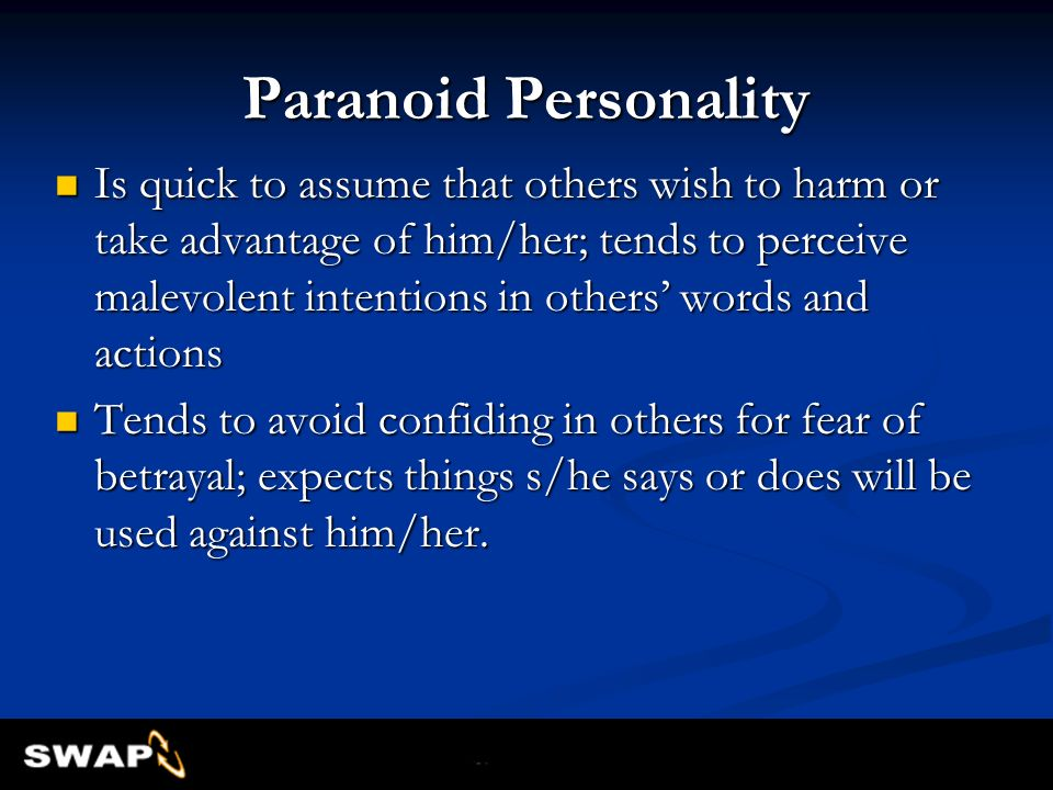 Paranoid Personality Is quick to assume that others wish to harm or take advantage of him/her; tends to perceive malevolent intentions in others words