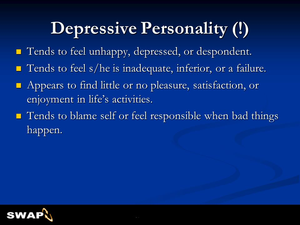 Depressive Personality (!) Tends to feel unhappy, depressed, or despondent. Tends to feel unhappy, depressed, or despondent. Tends to feel s/he is ina
