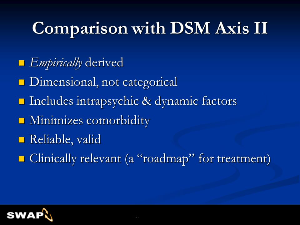 Comparison with DSM Axis II Empirically derived Empirically derived Dimensional, not categorical Dimensional, not categorical Includes intrapsychic &