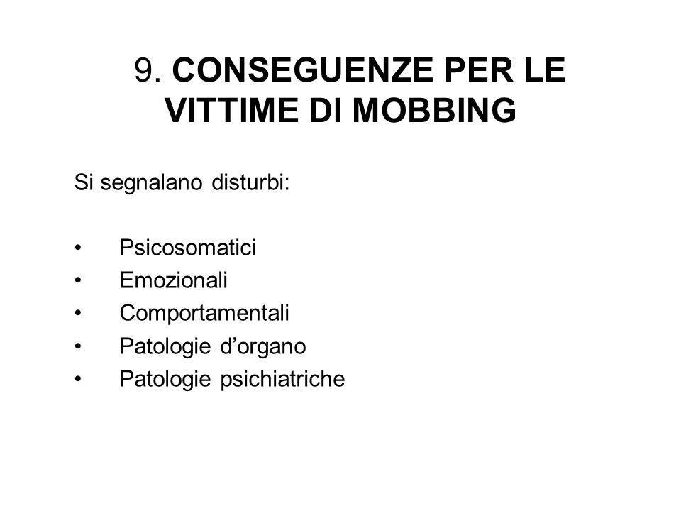 9. CONSEGUENZE PER LE VITTIME DI MOBBING Si segnalano disturbi: Psicosomatici Emozionali Comportamentali Patologie dorgano Patologie psichiatriche
