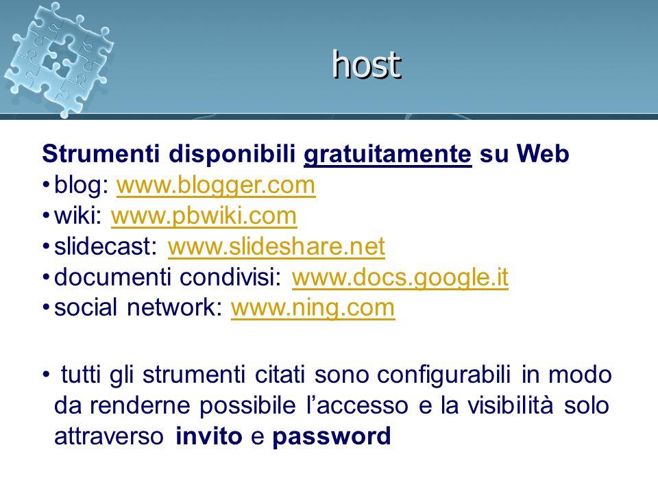 host Strumenti disponibili gratuitamente su Web blog: www.blogger.comwww.blogger.com wiki: www.pbwiki.comwww.pbwiki.com slidecast: www.slideshare.netwww.slideshare.net documenti condivisi: www.docs.google.itwww.docs.google.it social network: www.ning.comwww.ning.com tutti gli strumenti citati sono configurabili in modo da renderne possibile laccesso e la visibilità solo attraverso invito e password