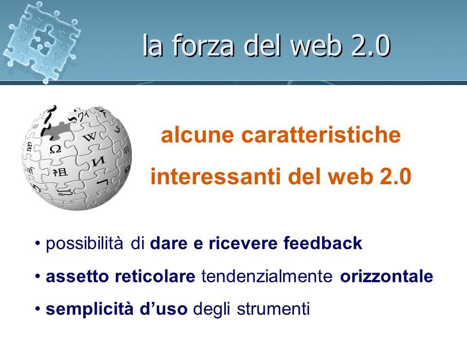 la forza del web 2.0 alcune caratteristiche interessanti del web 2.0 possibilità di dare e ricevere feedback assetto reticolare tendenzialmente orizzontale semplicità duso degli strumenti