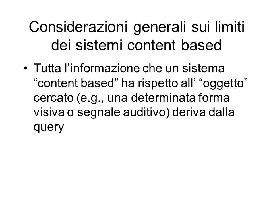 Considerazioni generali sui limiti dei sistemi content based Tutta linformazione che un sistema content based ha rispetto all oggetto cercato (e.g., una determinata forma visiva o segnale auditivo) deriva dalla query