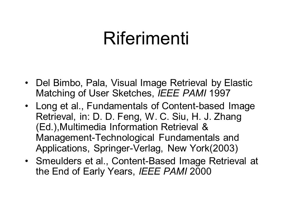 Riferimenti Del Bimbo, Pala, Visual Image Retrieval by Elastic Matching of User Sketches, IEEE PAMI 1997 Long et al., Fundamentals of Content-based Image Retrieval, in: D.