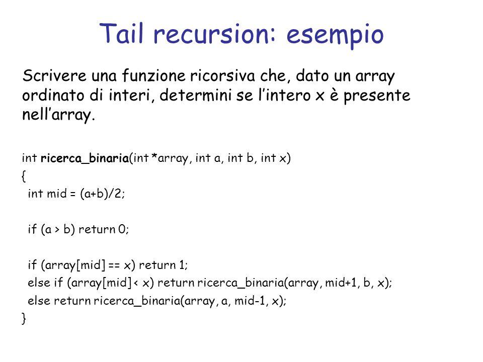Tail recursion: esempio Scrivere una funzione ricorsiva che, dato un array ordinato di interi, determini se lintero x è presente nellarray. int ricerc
