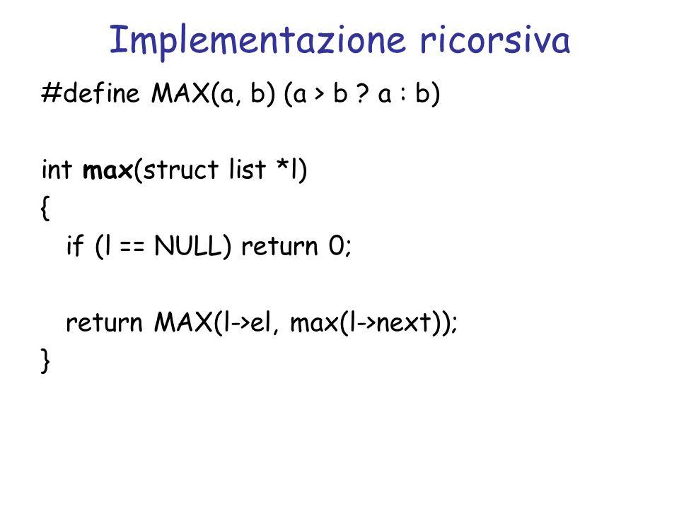 Implementazione ricorsiva con tail recursion int max(struct list *l, int mx) { if (l == NULL) return mx; if (l->el > mx) mx = l->el; return max(l->next, mx); } int max_tr(struct list *l) { return max(l, l->el); }