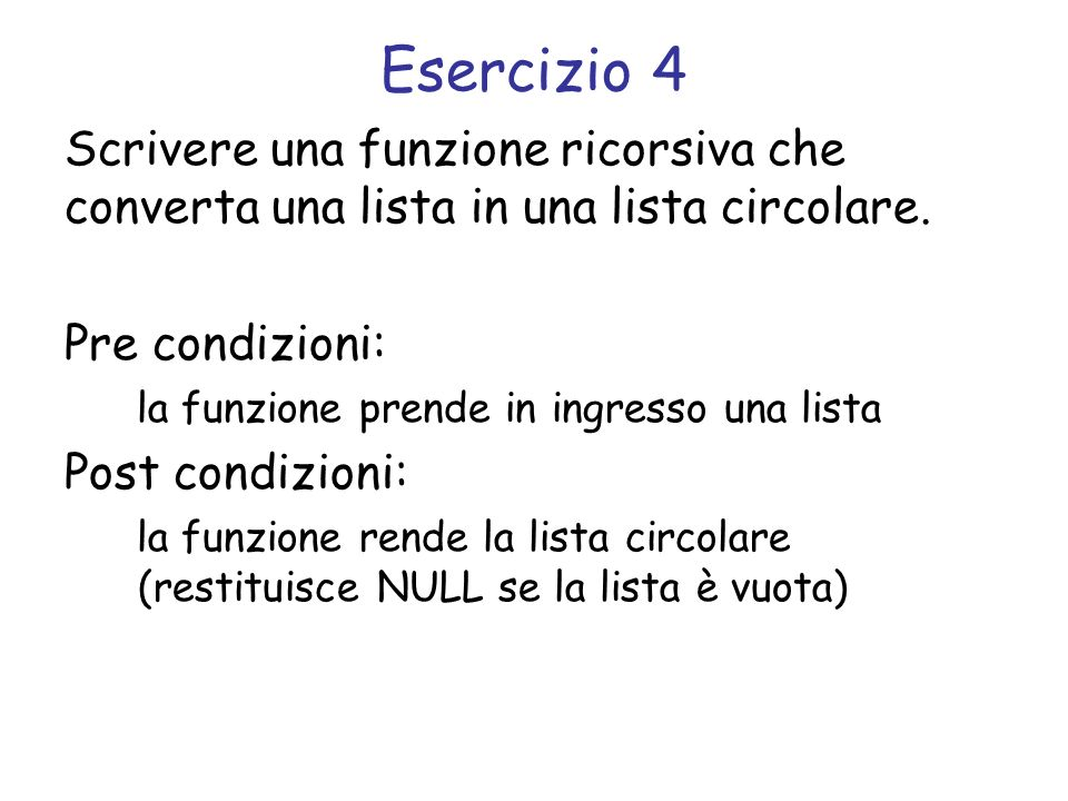 Esercizio 4 Scrivere una funzione ricorsiva che converta una lista in una lista circolare. Pre condizioni: la funzione prende in ingresso una lista Po
