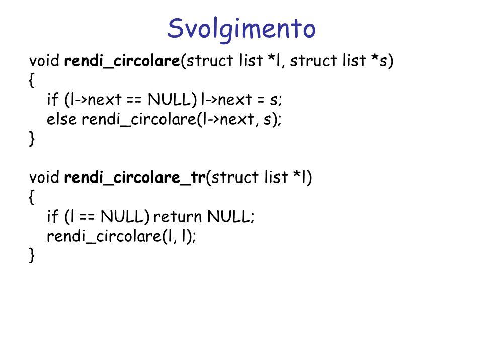 Svolgimento void rendi_circolare(struct list *l, struct list *s) { if (l->next == NULL) l->next = s; else rendi_circolare(l->next, s); } void rendi_circolare_tr(struct list *l) { if (l == NULL) return NULL; rendi_circolare(l, l); }