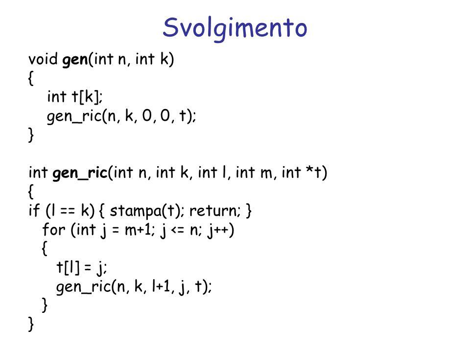 Svolgimento void gen(int n, int k) { int t[k]; gen_ric(n, k, 0, 0, t); } int gen_ric(int n, int k, int l, int m, int *t) { if (l == k) { stampa(t); re