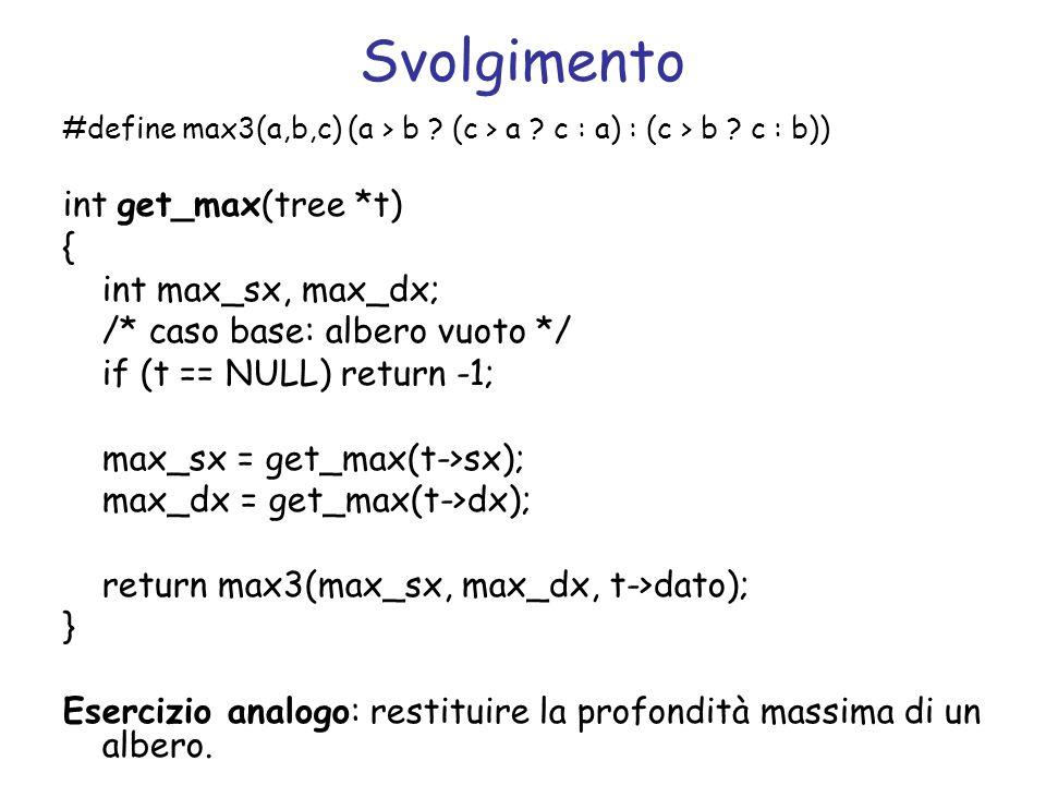 Svolgimento #define max3(a,b,c) (a > b ? (c > a ? c : a) : (c > b ? c : b)) int get_max(tree *t) { int max_sx, max_dx; /* caso base: albero vuoto */ i