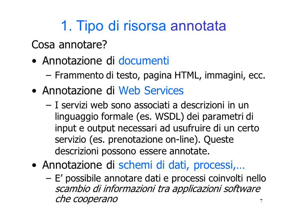 7 1. Tipo di risorsa annotata Cosa annotare? Annotazione di documenti –Frammento di testo, pagina HTML, immagini, ecc. Annotazione di Web Services –I