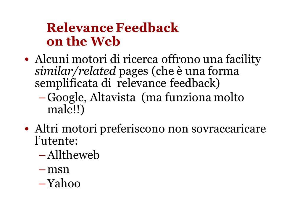 Relevance Feedback on the Web Alcuni motori di ricerca offrono una facility similar/related pages (che è una forma semplificata di relevance feedback) –Google, Altavista (ma funziona molto male!!) Altri motori preferiscono non sovraccaricare lutente: –Alltheweb –msn –Yahoo