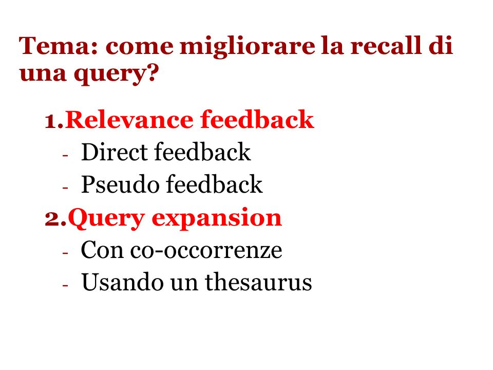 Slide 42 Google query expansion Word stemming: translator -> translator, translation Acronimi: NATO -> North Atantic Treaty Organization (pericoloso… Northen Arts Tactical Offensive) Errori di digitazione: wigets ->widgets Sinonimi: solo se appare evidente che la parola è usata in modo improprio (information lost ->loss) Traduzione (organizzazione mondiale sanità -> world health organization) Related Search (migliorata dal 2009 dopo laccordo con Orion) Lagoritmo di Ori Allon non è noto, ma si basa sullidentificare pagine strettamente correlate alla keyword di ricerca e estrarre da queste altre Keywords.