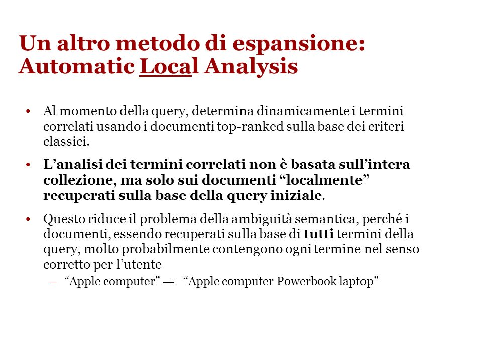 Un altro metodo di espansione: Automatic Local Analysis Al momento della query, determina dinamicamente i termini correlati usando i documenti top-ranked sulla base dei criteri classici.