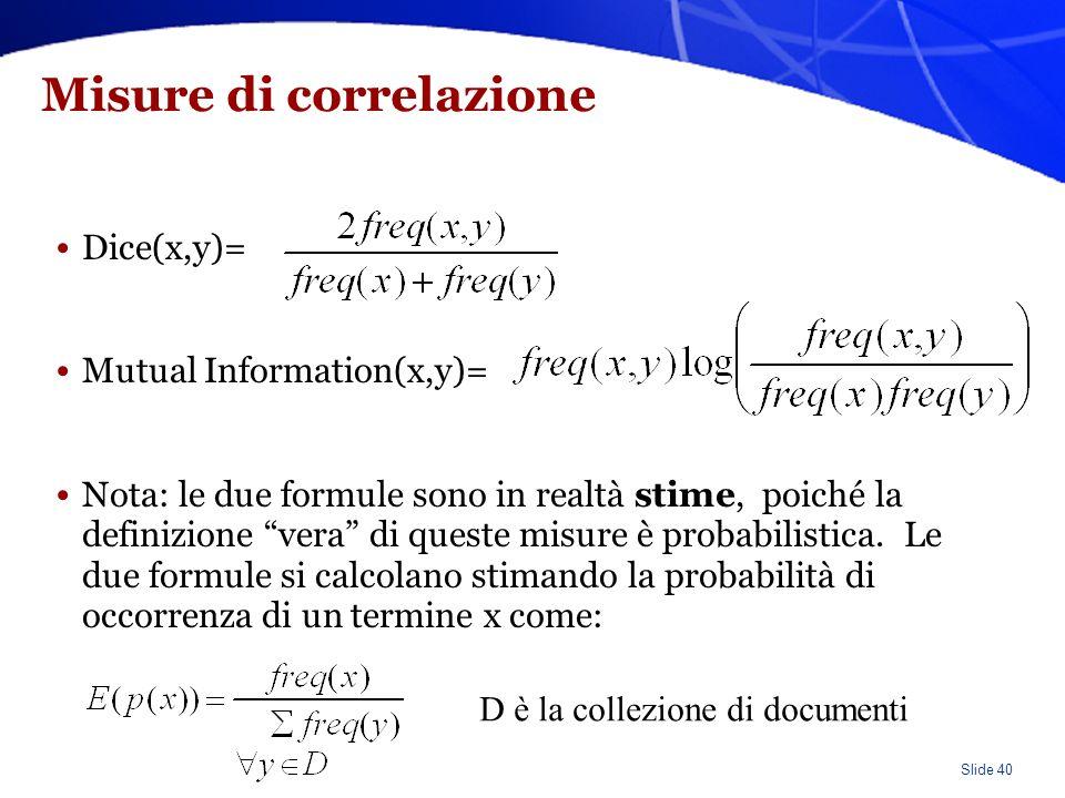 Slide 40 Misure di correlazione Dice(x,y)= Mutual Information(x,y)= Nota: le due formule sono in realtà stime, poiché la definizione vera di queste misure è probabilistica.