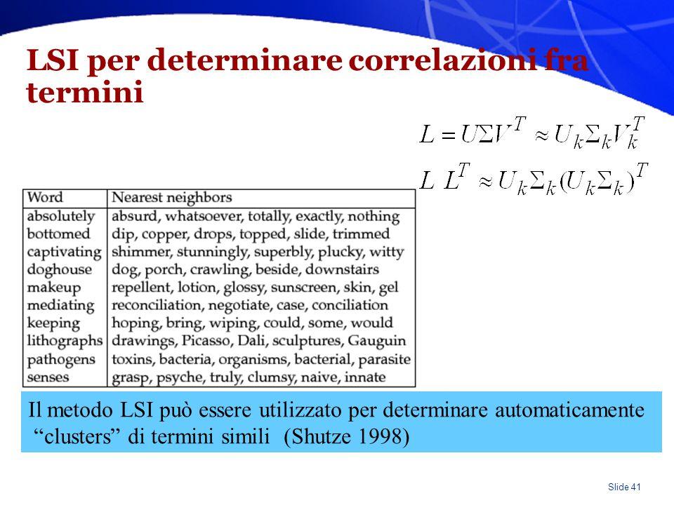 Slide 41 LSI per determinare correlazioni fra termini Il metodo LSI può essere utilizzato per determinare automaticamente clusters di termini simili (Shutze 1998)