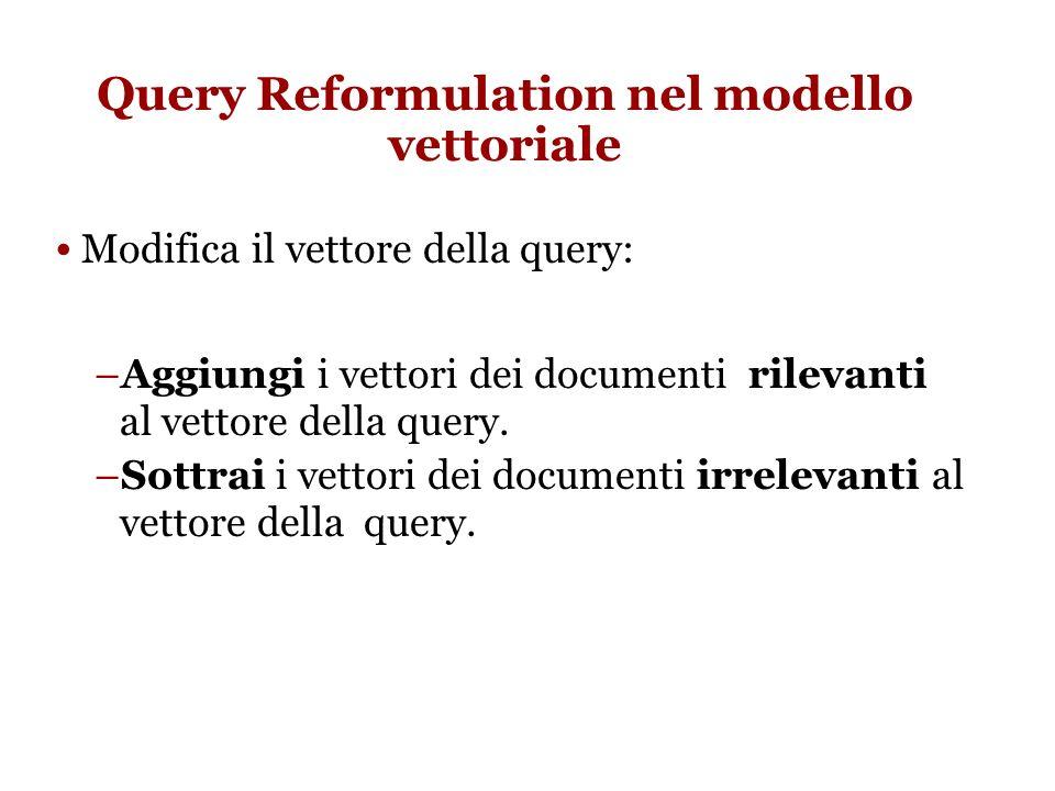 Query Reformulation nel modello vettoriale Modifica il vettore della query: –Aggiungi i vettori dei documenti rilevanti al vettore della query.