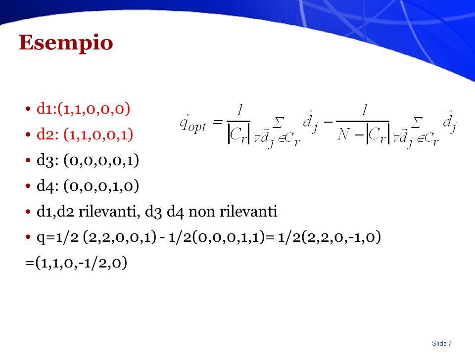 Slide 7 Esempio d1:(1,1,0,0,0) d2: (1,1,0,0,1) d3: (0,0,0,0,1) d4: (0,0,0,1,0) d1,d2 rilevanti, d3 d4 non rilevanti q=1/2 (2,2,0,0,1) - 1/2(0,0,0,1,1)= 1/2(2,2,0,-1,0) =(1,1,0,-1/2,0)