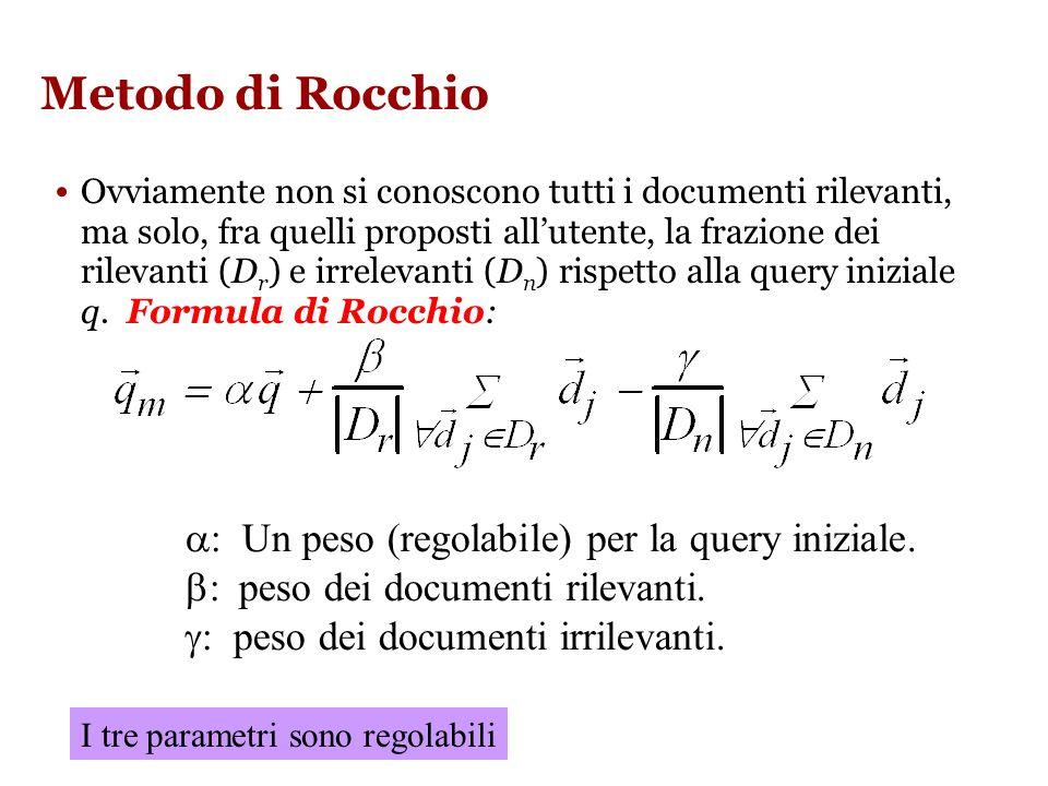 Metodo di Rocchio Ovviamente non si conoscono tutti i documenti rilevanti, ma solo, fra quelli proposti allutente, la frazione dei rilevanti (D r ) e irrelevanti (D n ) rispetto alla query iniziale q.