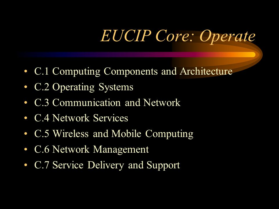 EUCIP Core: Operate C.1 Computing Components and Architecture C.2 Operating Systems C.3 Communication and Network C.4 Network Services C.5 Wireless and Mobile Computing C.6 Network Management C.7 Service Delivery and Support