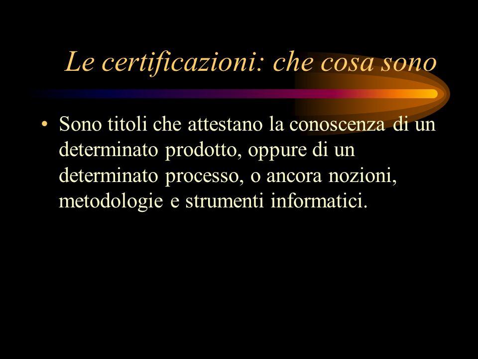 Le certificazioni: che cosa sono Sono titoli che attestano la conoscenza di un determinato prodotto, oppure di un determinato processo, o ancora nozio