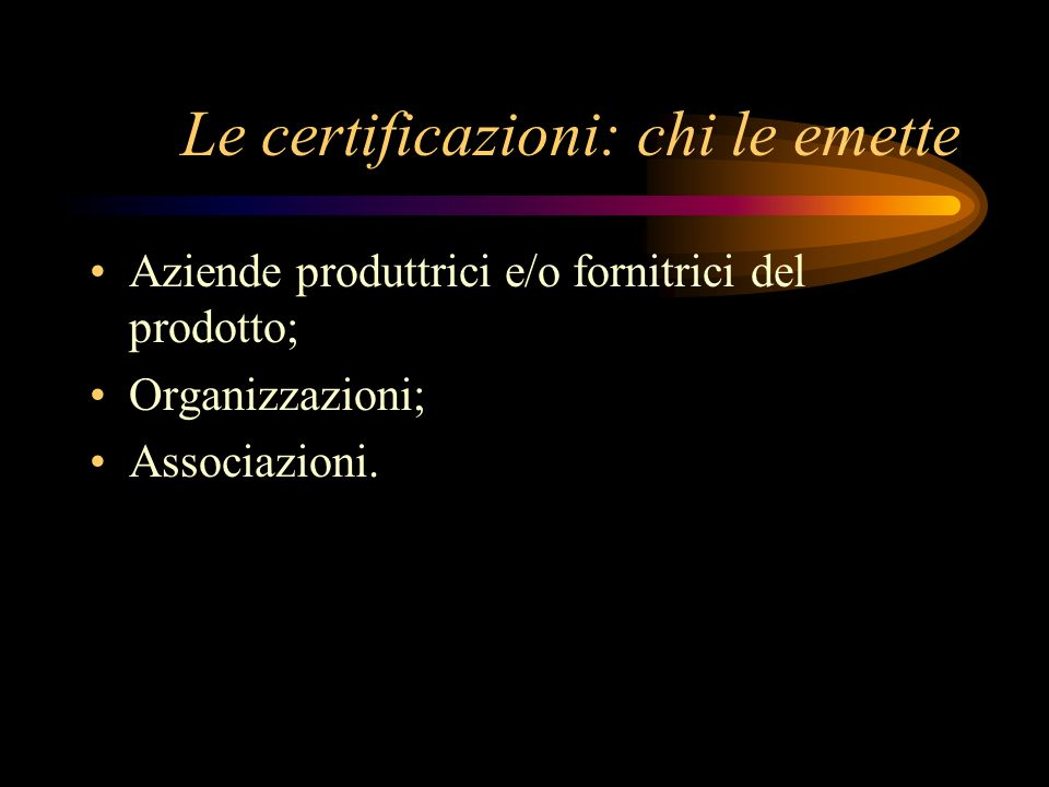 Le certificazioni: chi le emette Aziende produttrici e/o fornitrici del prodotto; Organizzazioni; Associazioni.