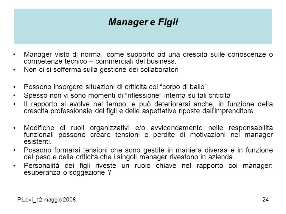 P.Levi_12 maggio 200824 Manager e Figli Manager visto di norma come supporto ad una crescita sulle conoscenze o competenze tecnico – commerciali del business.