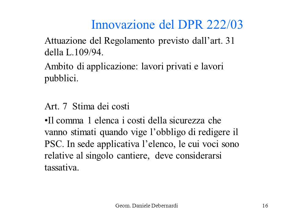 Geom. Daniele Debernardi16 Innovazione del DPR 222/03 Attuazione del Regolamento previsto dallart. 31 della L.109/94. Ambito di applicazione: lavori p