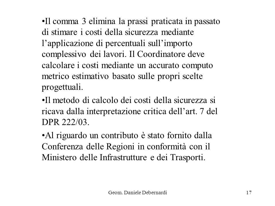 Geom. Daniele Debernardi17 Il comma 3 elimina la prassi praticata in passato di stimare i costi della sicurezza mediante lapplicazione di percentuali