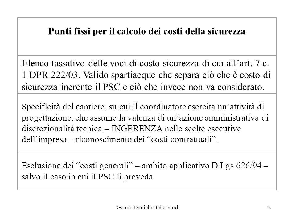 Geom. Daniele Debernardi2 Punti fissi per il calcolo dei costi della sicurezza Elenco tassativo delle voci di costo sicurezza di cui allart. 7 c. 1 DP