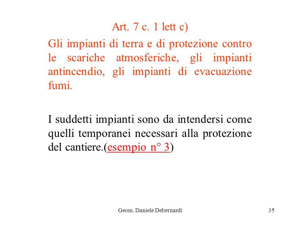 Geom. Daniele Debernardi35 Art. 7 c. 1 lett c) Gli impianti di terra e di protezione contro le scariche atmosferiche, gli impianti antincendio, gli im