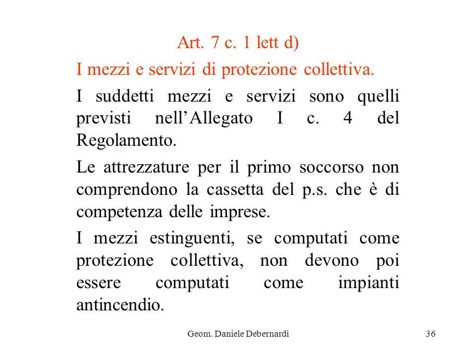 Geom. Daniele Debernardi36 Art. 7 c. 1 lett d) I mezzi e servizi di protezione collettiva. I suddetti mezzi e servizi sono quelli previsti nellAllegat