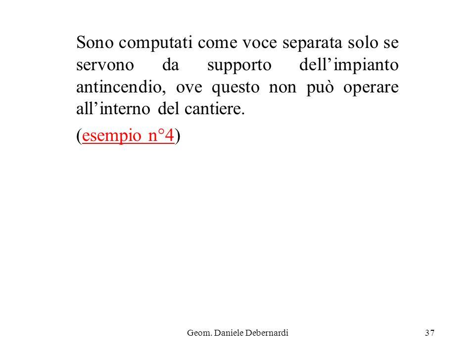Geom. Daniele Debernardi37 Sono computati come voce separata solo se servono da supporto dellimpianto antincendio, ove questo non può operare allinter