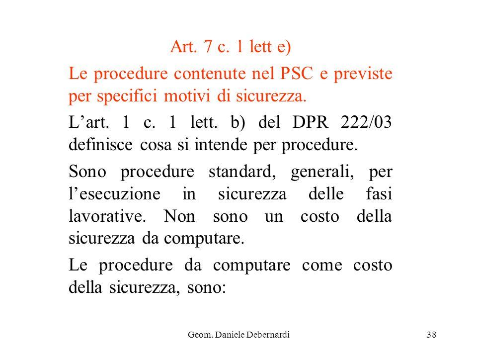 Geom. Daniele Debernardi38 Art. 7 c. 1 lett e) Le procedure contenute nel PSC e previste per specifici motivi di sicurezza. Lart. 1 c. 1 lett. b) del
